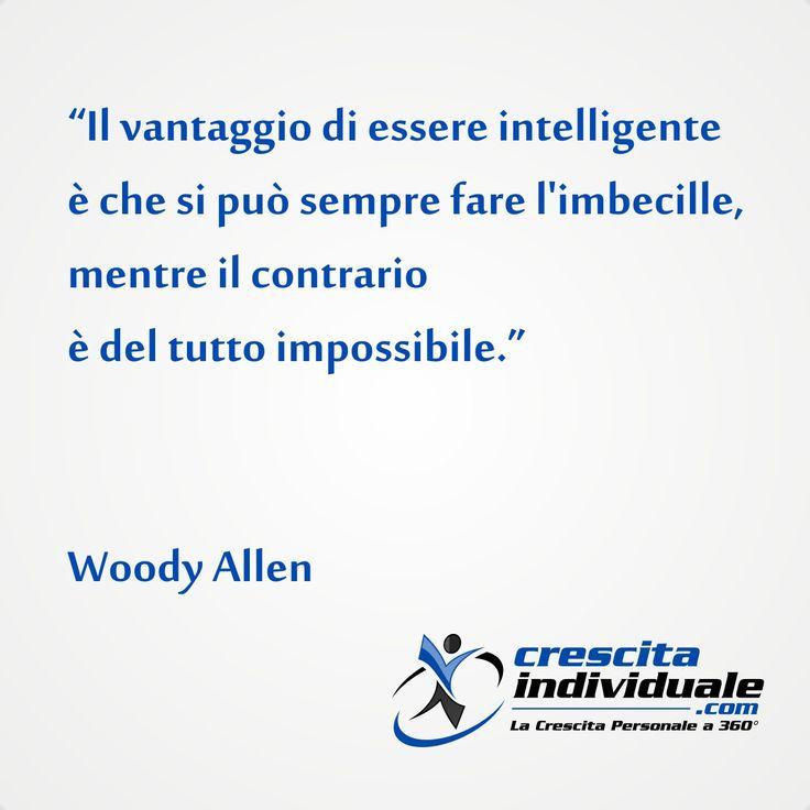 Il vantaggio di essere intelligente è che si può sempre fare l'imbecille, mentre il contrario è del tutto impossibile. [Woody Allen]