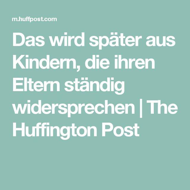 Das wird später aus Kindern, die ihren Eltern ständig widersprechen   The Huffington Post