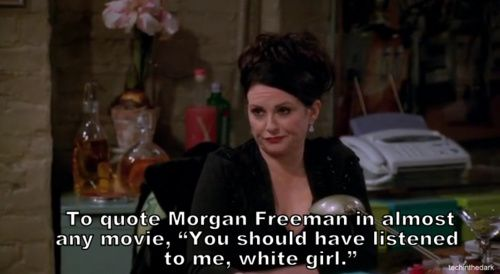 "To quote Morgan Freeman in almost any movie, ""You should have listened to me, white girl"" bahahahahahaha"