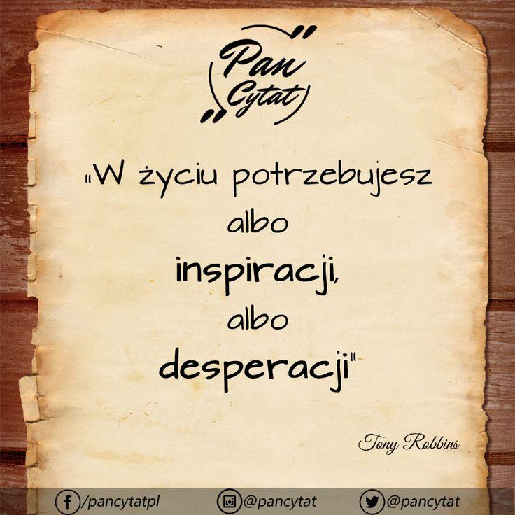 """""""W życiu potrzebujesz albo inspiracji, albo desperacji"""" ~Tony Robbins"""