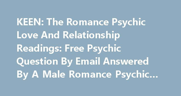 "KEEN: The Romance Psychic Love And Relationship Readings: Free Psychic Question By Email Answered By A Male Romance Psychic #ask #the #question http://ask.remmont.com/keen-the-romance-psychic-love-and-relationship-readings-free-psychic-question-by-email-answered-by-a-male-romance-psychic-ask-the-question/  #ask psychic free question online # Syndication Free Psychic Question By Email Answered By A Male Romance Psychic Ask a free psychic email question from the original ""Romance Psychic"" Yes…"