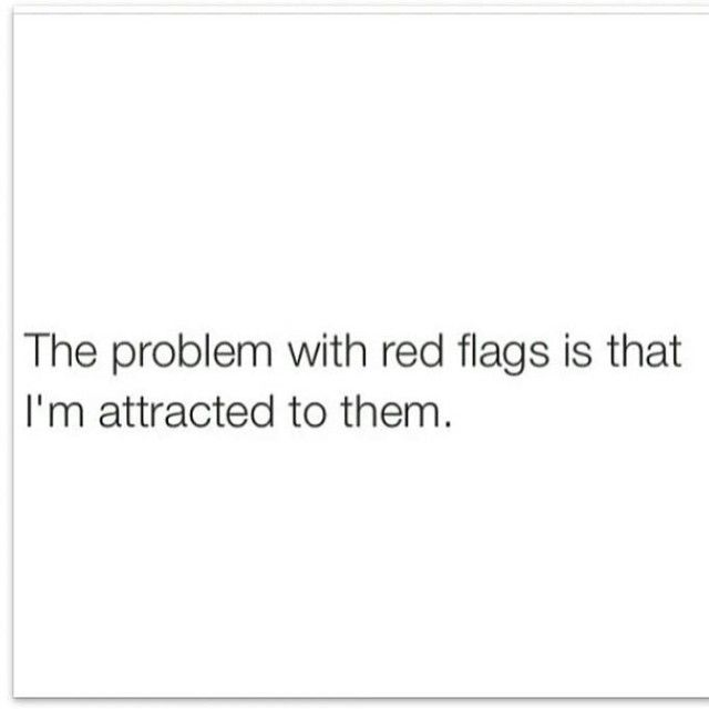 And sometimes red flags smell really sexy and have six packs and say sweet things and give wonderful hugs.