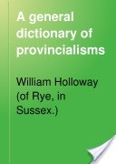 """""""A General Dictionary of Provincialisms, Written With a View to Rescue from Oblivion the Fast Fading Relics of By-Gone Days"""" - William Holloway, 1888, 194 pp."""