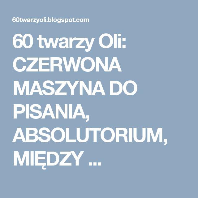60 twarzy Oli: CZERWONA MASZYNA DO PISANIA, ABSOLUTORIUM, MIĘDZY ...
