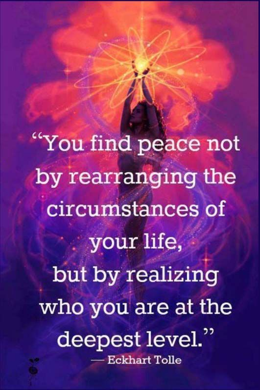 You find peace not by rearranging the circumstances of your life, but by realizing who you are at the deepest level. ~ Eckhart Tolle
