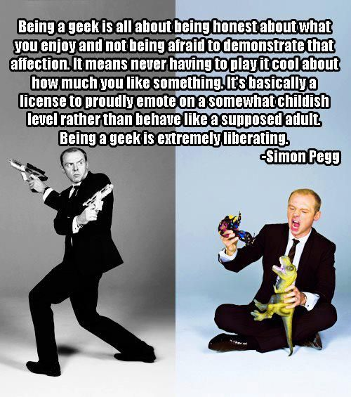 I'll admit that I'm not entirely clear on who Simon Pegg is, which probably means I should turn in my geek card, but this quote nails it... I pinned it once, but I had to pin it a second time.
