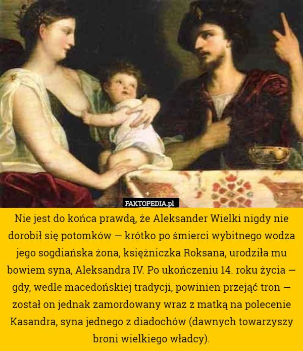 Nie jest do końca prawdą, że Aleksander Wielki nigdy nie dorobił się potomków – Nie jest do końca prawdą, że Aleksander Wielki nigdy nie dorobił się potomków — krótko po śmierci wybitnego wodza jego sogdiańska żona, księżniczka Roksana, urodziła mu bowiem syna, Aleksandra IV. Po ukończeniu 14. roku życia — gdy, wedle macedońskiej tradycji, powinien przejąć tron — został on jednak zamordowany wraz z matką na polecenie Kasandra, syna jednego z diadochów (dawnych towarzyszy broni wielkiego…