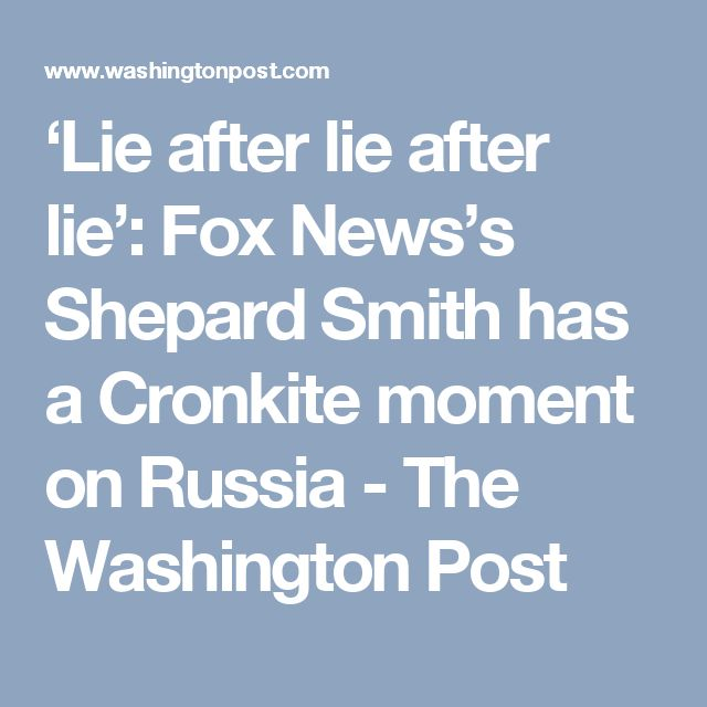 'Lie after lie after lie': Fox News's Shepard Smith has a Cronkite moment on Russia - The Washington Post