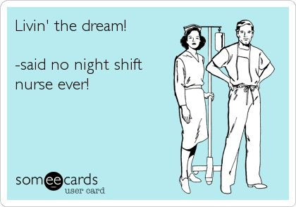 Night Nurse RN humor...I admire anyone who works night shifts