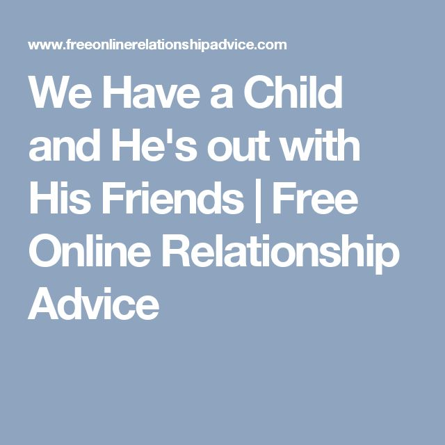 We Have a Child and He's out with His Friends | Free Online Relationship Advice