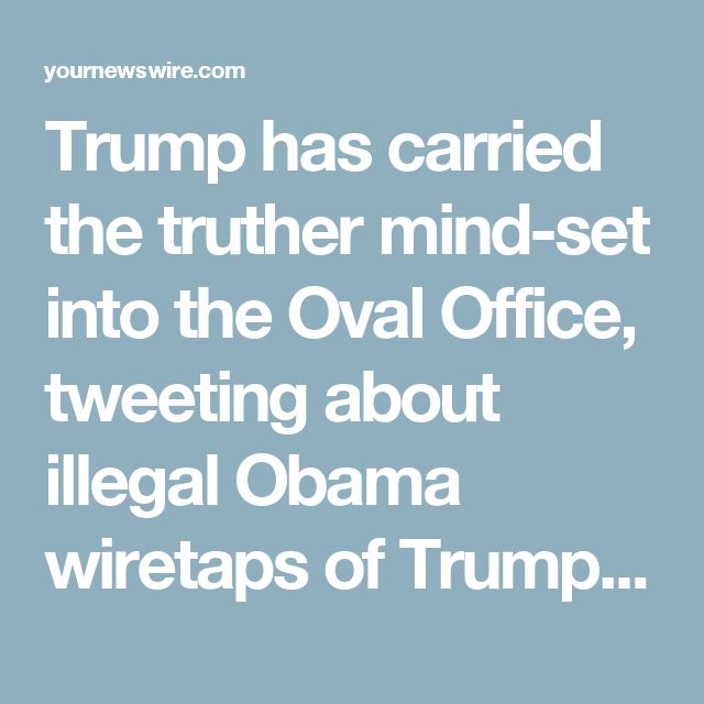 Trump has carried the truther mind-set into the Oval Office, tweeting about illegal Obama wiretaps of Trump Tower and worrying about Deep State coups against his administration.