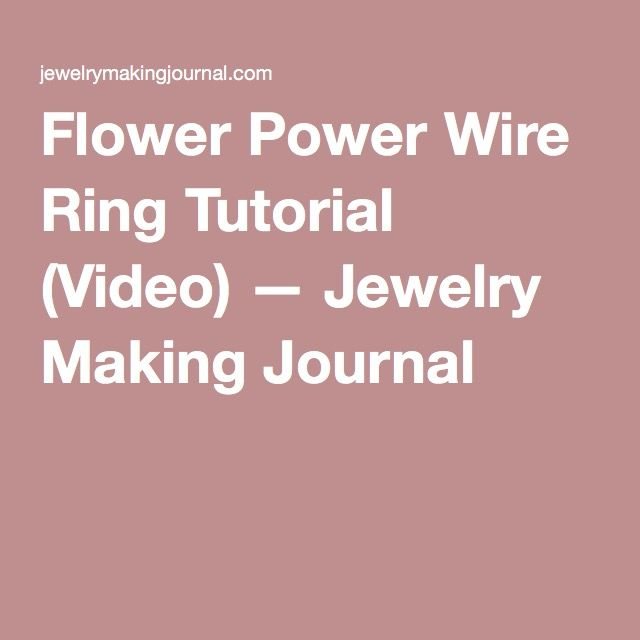 Flower Power Wire Ring Tutorial (Video) — Jewelry Making Journal