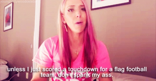 Unless I just scored a touchdown for a flag football team, don't