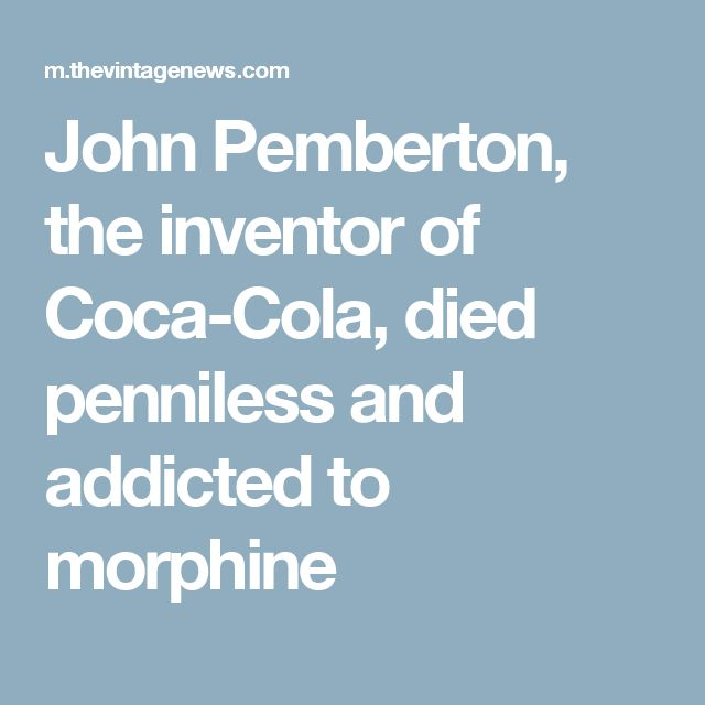 John Pemberton, the inventor of Coca-Cola, died penniless and addicted to morphine
