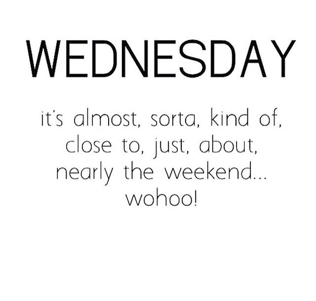 Wednesday; almost weekend!