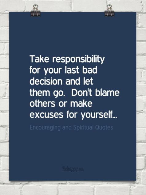 dont blame it on anybody your decision quotes | responsibility for your last bad decision and let them go. don't blame ...