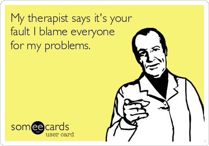 My therapist says it's your fault I blame everyone for my problems.