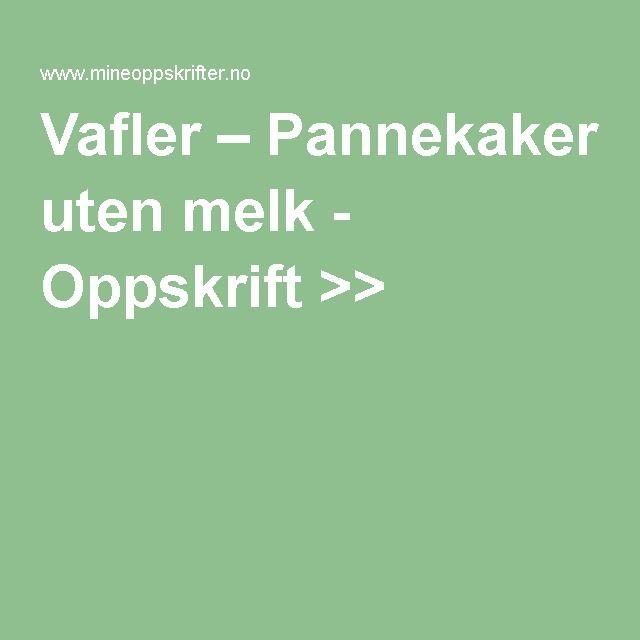 Vafler – Pannekaker uten melk - Oppskrift >>