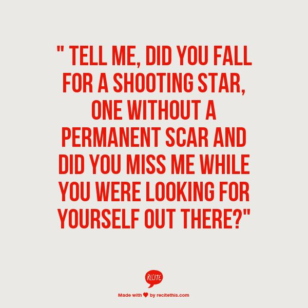 Tell me, did you fall for a shooting star, one without a permanent scar and did you miss me while you were looking for yourself out there? - Drops of Jupiter - Train