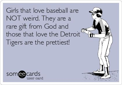 "♥ this.  ""Girls that love baseball are NOT weird. They are a rare gift from God and those that love the Detroit Tigers are the prettiest!"""