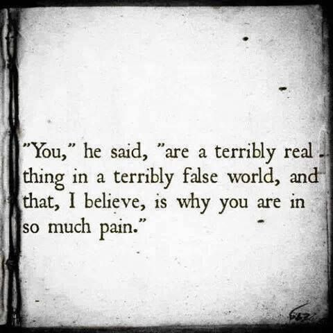 You, he said, are a terribly real thing in a terribly false world, and that, I believe, is why you are in so much pain //<3