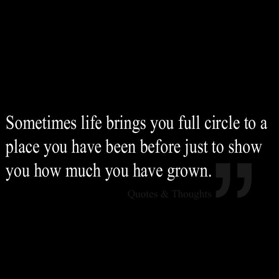 Sometimes life brings you full circle to a place you have been before just to show you how much you have grown.