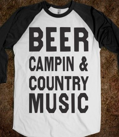 Beer Campin And Country Music. i need this shirt asap haha