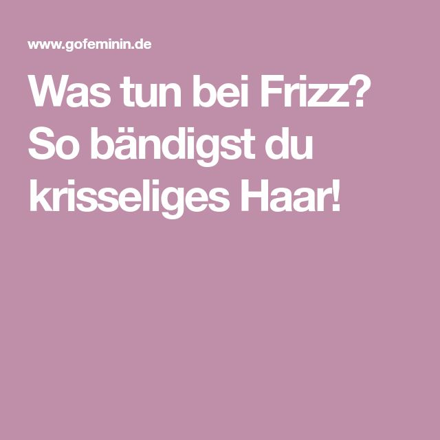 Was tun bei Frizz? So bändigst du krisseliges Haar!