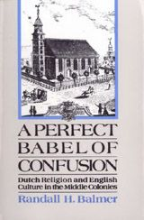 A Perfect Babel of Confusion: Dutch Religion and English Culture in the Middle Colonies ~ Randall H. Balmer ~ Oxford University Press ~ 1989