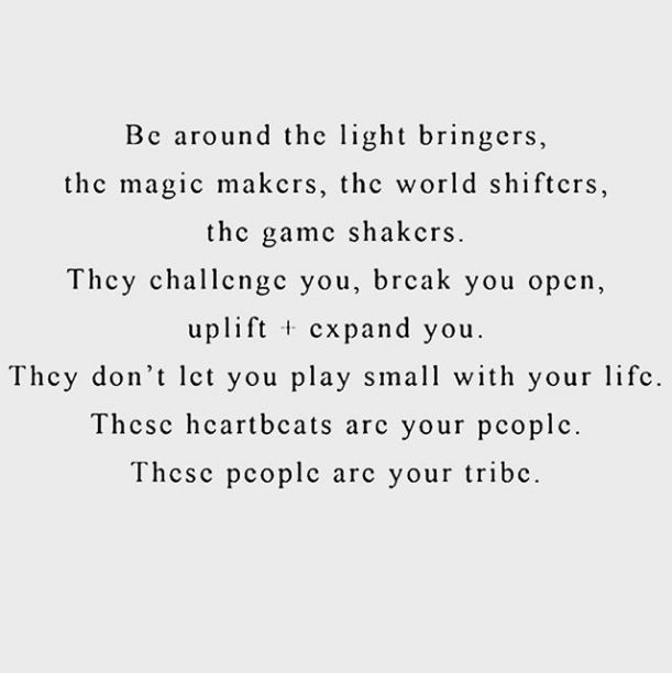 In 2016 I want to: be around the light bringers, the magic makers, the world shifters, the game shakers. They challenge you, break you open, uplift + expand you. They don't let you play small with your life. These heartbeats are your people. These people are your tribe.