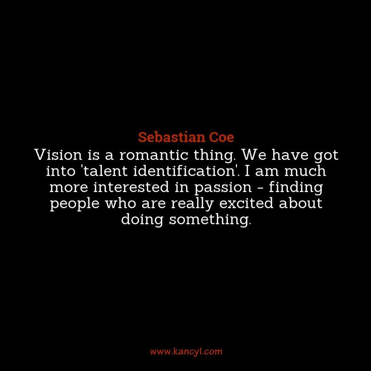 """""""Vision is a romantic thing. We have got into 'talent identification'. I am much more interested in passion - finding people who are really excited about doing something."""", Sebastian Coe"""