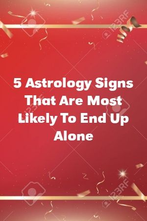 5 Astrology Signs That Are Most Likely To End Up Alone