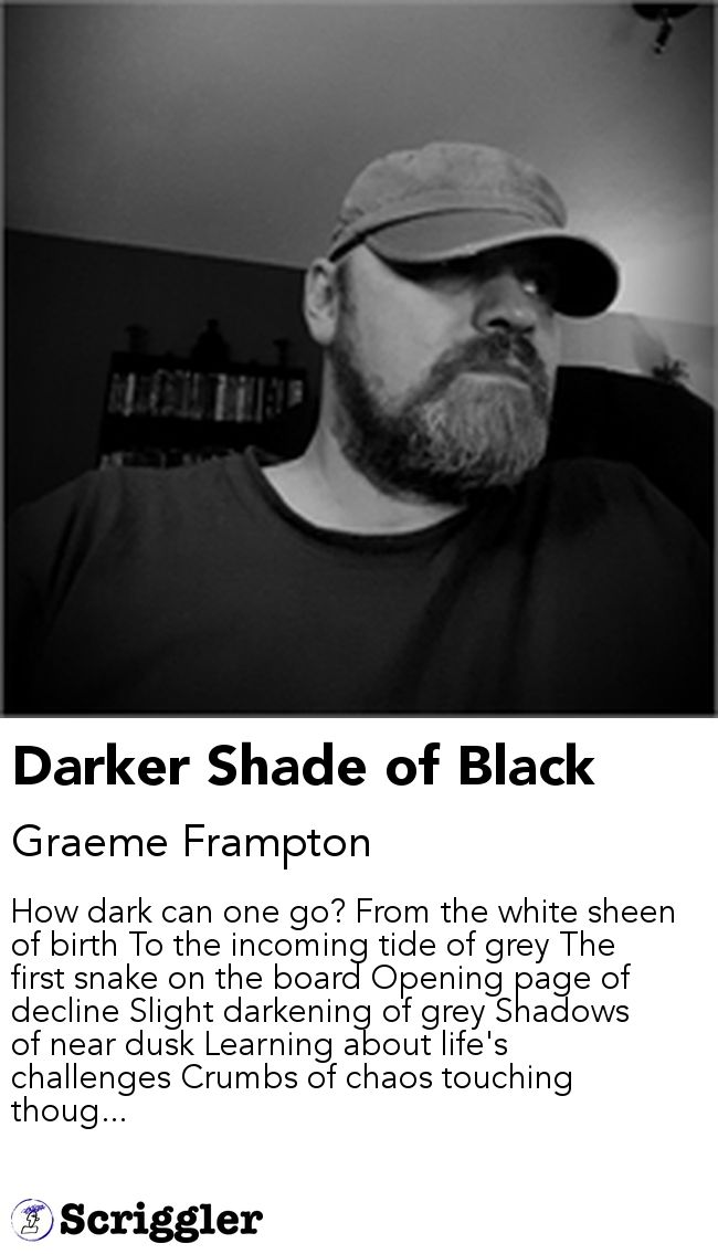 Darker Shade of Black by Graeme Frampton https://scriggler.com/detailPost/story/112985 How dark can one go? From the white sheen of birth To the incoming tide of grey The first snake on the board Opening page of decline Slight darkening of grey Shadows of near dusk Learning about life's challenges Crumbs of chaos touching thoug...