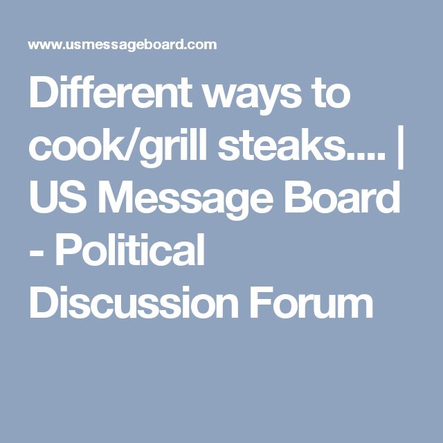 Different ways to cook/grill steaks.... | US Message Board - Political Discussion Forum