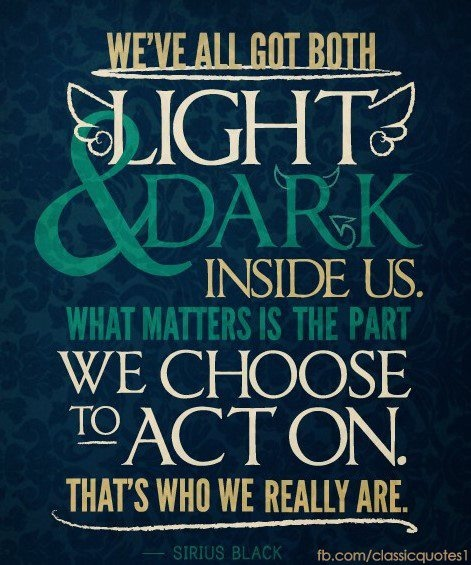 We've all got both LIGHT & DARK inside us. What matter's is the part We choose to act on that's who we really are.