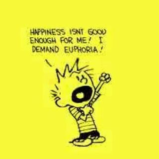 Daily Jokes: Happiness Isnt good enough for me, I demand Euphorea!!