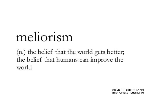meliorism (n.) the belief tht the world gets better; the belief that humans can improve the world