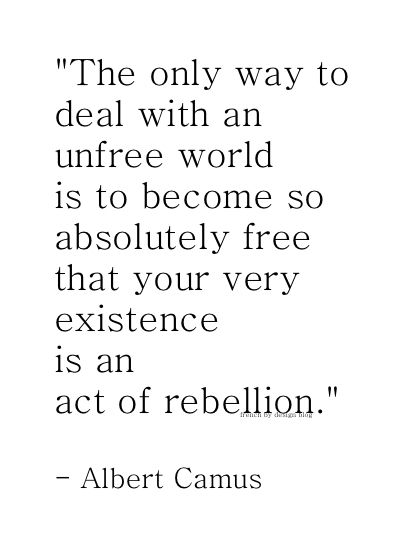 """The only way to deal with and unfree world is to become so absolutely free that your very existence is an act of rebellion."" - Albert Camus"