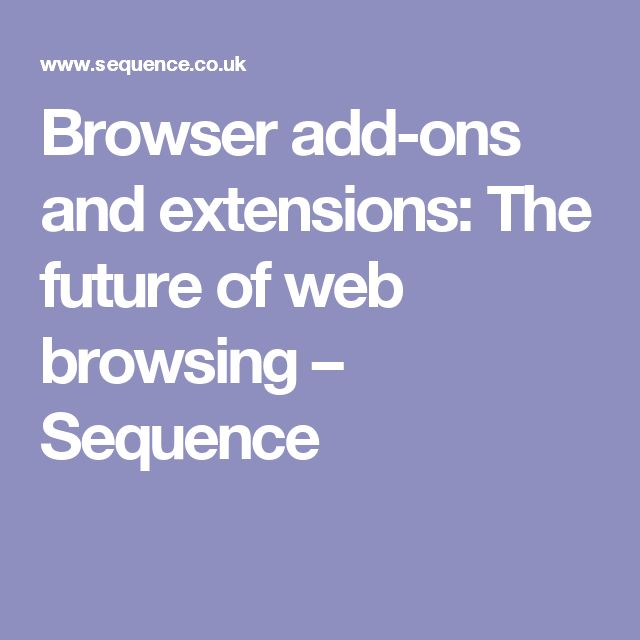 Browser add-ons and extensions: The future of web browsing – Sequence