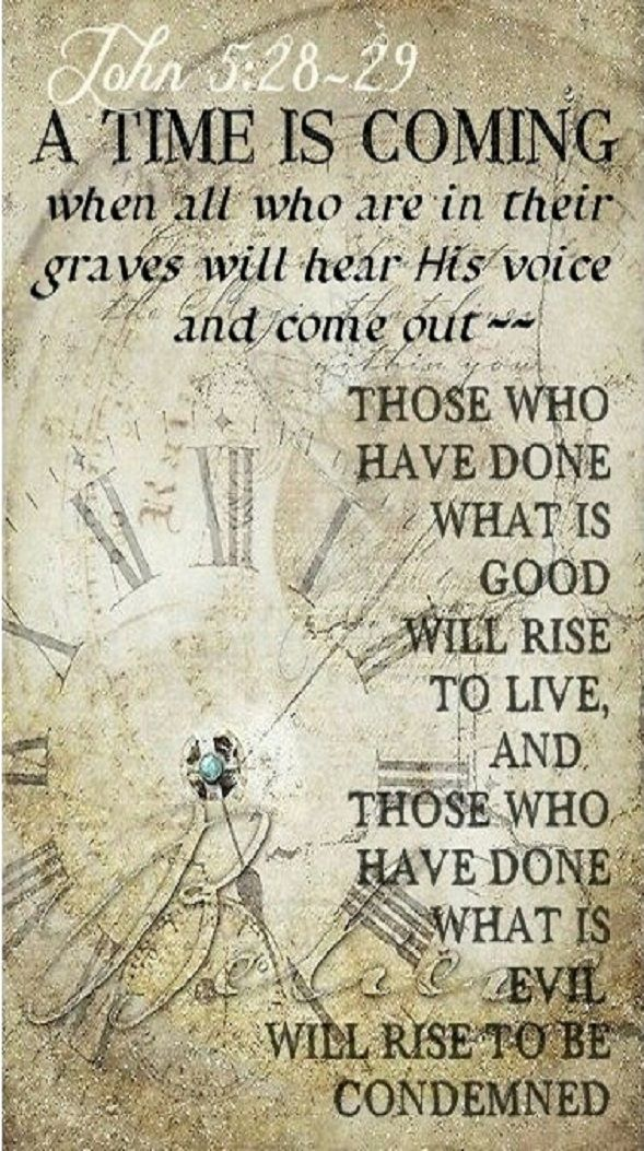 """John 5:28-29 (NIV) - """"Do not be amazed at this, for a time is coming when all who are in their graves will hear his voice and come out—those who have done what is good will rise to live, and those who have done what is evil will rise to be condemned."""