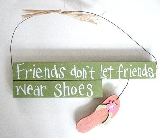 "Flip flop quotes - TropicalBreezeDecor - Flip Flops Wood Wall Sign ""Friends Don't Let Friends Wear Shoes"" - 35016b, $6.95 (http://www.tropicalbreezedecor.com/flipflopswoodwallsignfriendsdontletfriendswearshoews-35016b.aspx)"