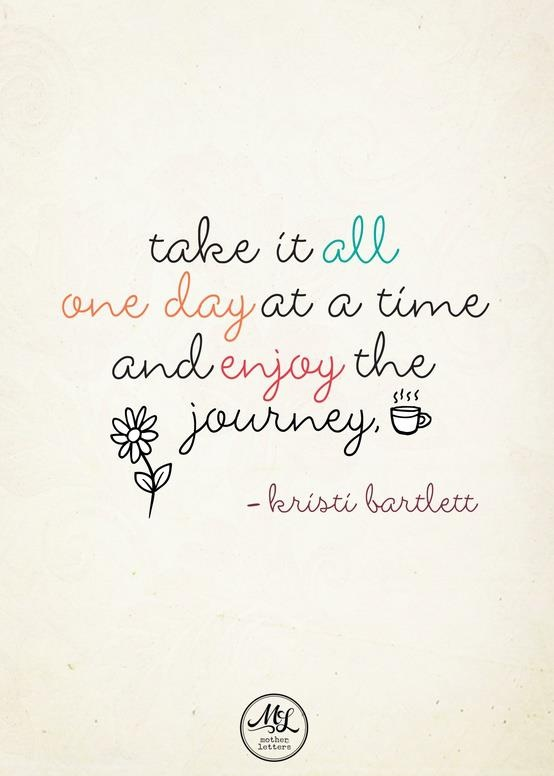 Take it all one day at a time and enjoy the journey | quote
