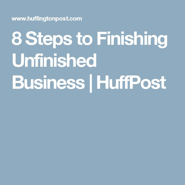 8 Steps to Finishing Unfinished Business | HuffPost