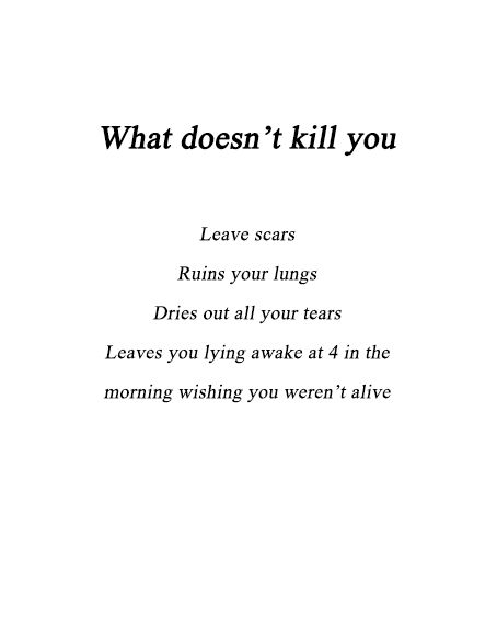 What Doesnt Kill You: Leaves scars, ruins your lungs, dries out all your tears, leaves you lying awake at 4 in the morning wishing you weren't alive.