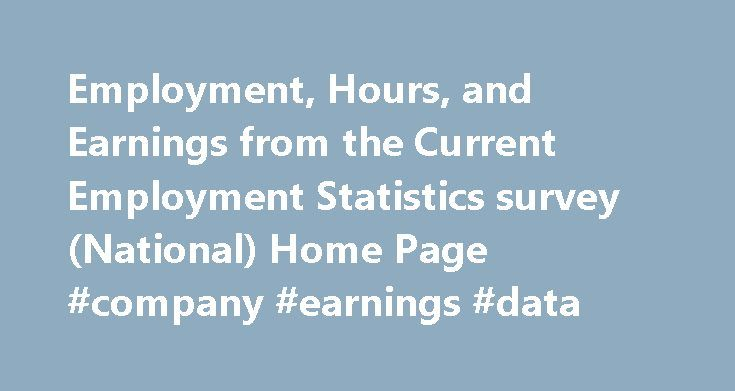 Employment, Hours, and Earnings from the Current Employment Statistics survey (National) Home Page #company #earnings #data http://earnings.remmont.com/employment-hours-and-earnings-from-the-current-employment-statistics-survey-national-home-page-company-earnings-data-3/  #company earnings data # Each month the Current Employment Statistics (CES) program surveys approximately 146,000 businesses and government agencies, representing approximately 623,000 individual worksites, in order to…