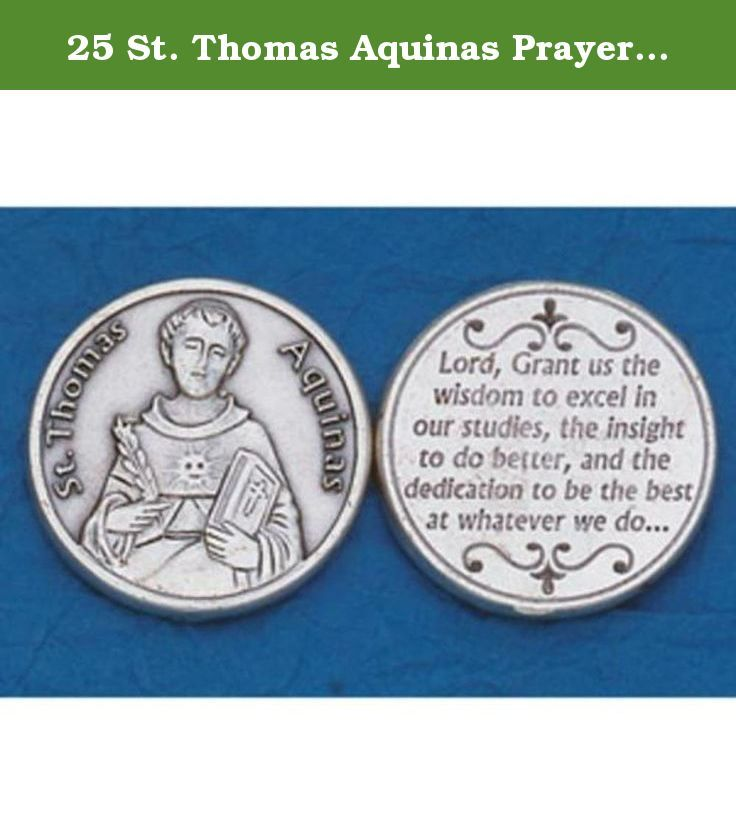 25 St. Thomas Aquinas Prayer Coins. 25 St. Thomas Aquinas Prayer Coins This is a new set of 25 St. Thomas Aquinas prayer coins St. Thomas Aquinas is the patron saint of philosophers, scholars, colleges, universities and learning Makes a great gift for yourself or a loved one.