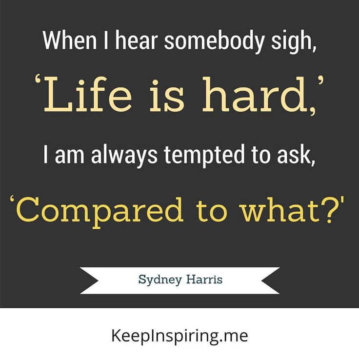 """""""When I hear somebody sigh, 'Life is hard,' I am always tempted to ask, 'Compared to what?'"""" - Sydney Harris"""