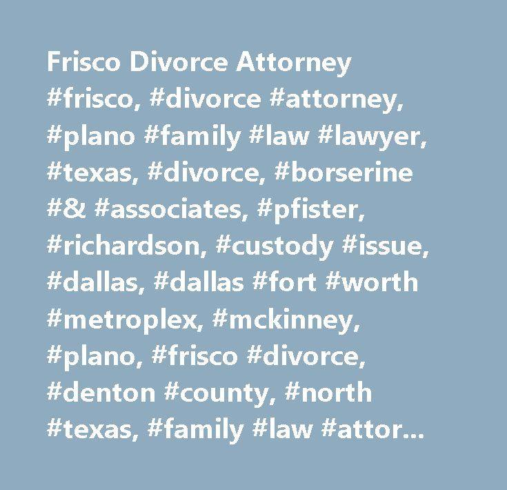 Frisco Divorce Attorney #frisco, #divorce #attorney, #plano #family #law #lawyer, #texas, #divorce, #borserine #& #associates, #pfister, #richardson, #custody #issue, #dallas, #dallas #fort #worth #metroplex, #mckinney, #plano, #frisco #divorce, #denton #county, #north #texas, #family #law #attorneys, #family #law #lawyer, #collin #county #tx, #board #certified, #dallas #county, #rockwall #county, #collin #county, #probate #wills…