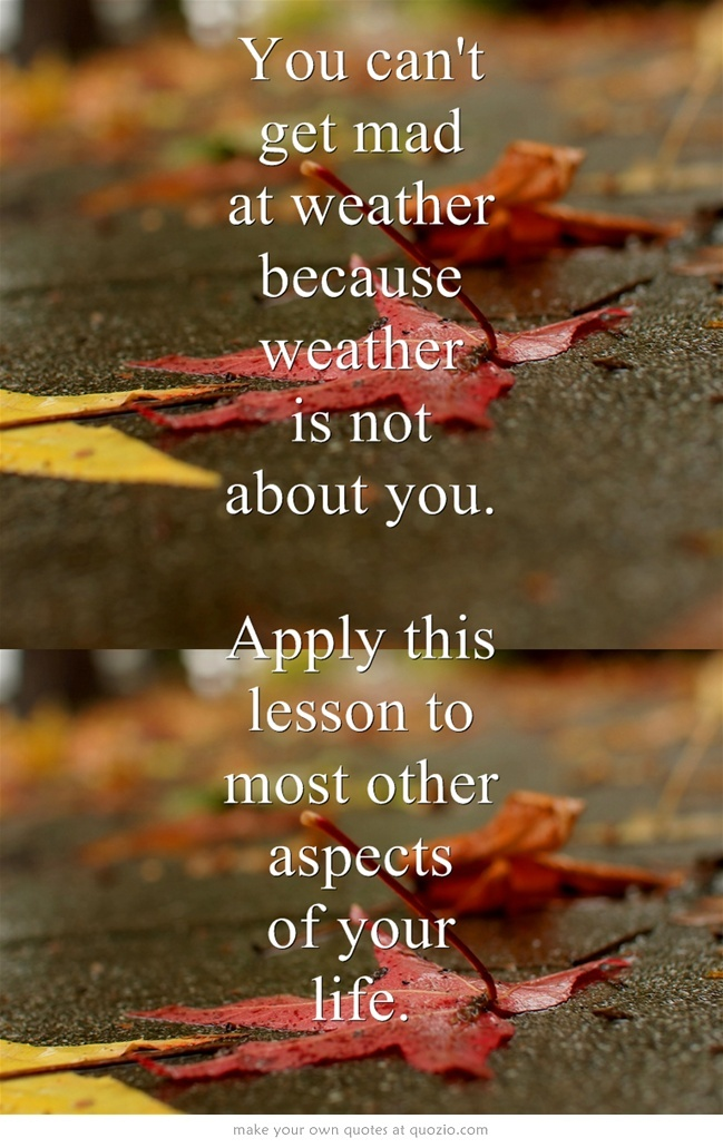 You can't get mad at weather because weather is not about you. Apply this lesson to most other aspects of your life.