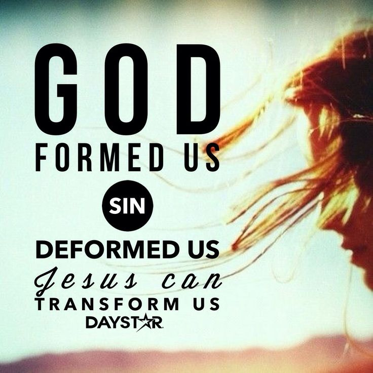 God formed us. Sin deformed us. Jesus can deform us